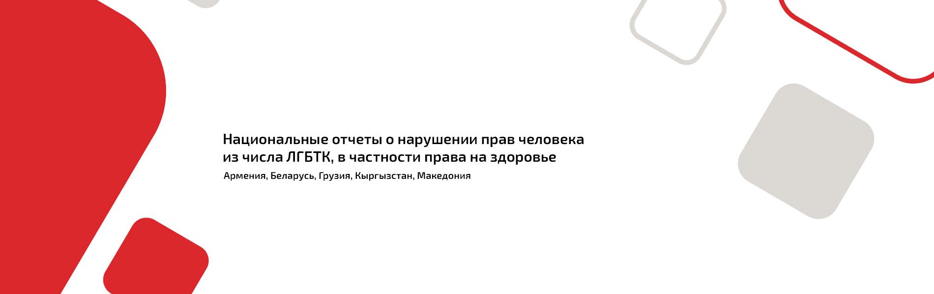 Национальные отчеты о нарушении прав человека из числа ЛГБТК в Армении, Беларуси, Грузии, Кыргызстане и Северной Македонии в 2018 году.